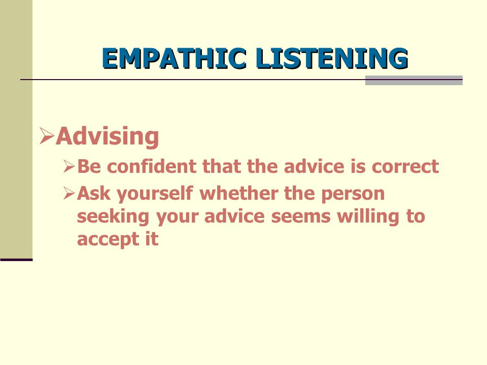 EMPATHIC LISTENING  Advising  Be confident that the advice is correct  Ask yourself whether the person seeking your advice seems willing to accept