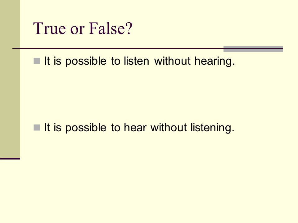 True or False? It is possible to listen without hearing. It is possible to hear without listening.