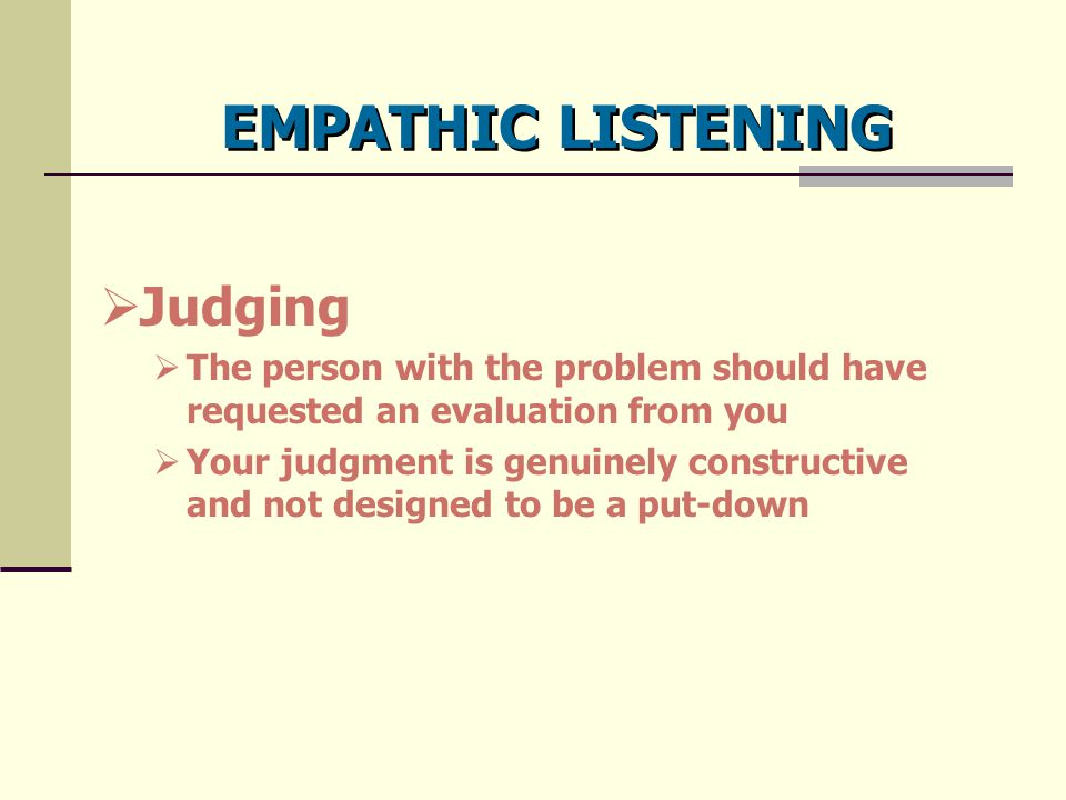 EMPATHIC LISTENING  Judging  The person with the problem should have requested an evaluation from you  Your judgment is genuinely constructive and