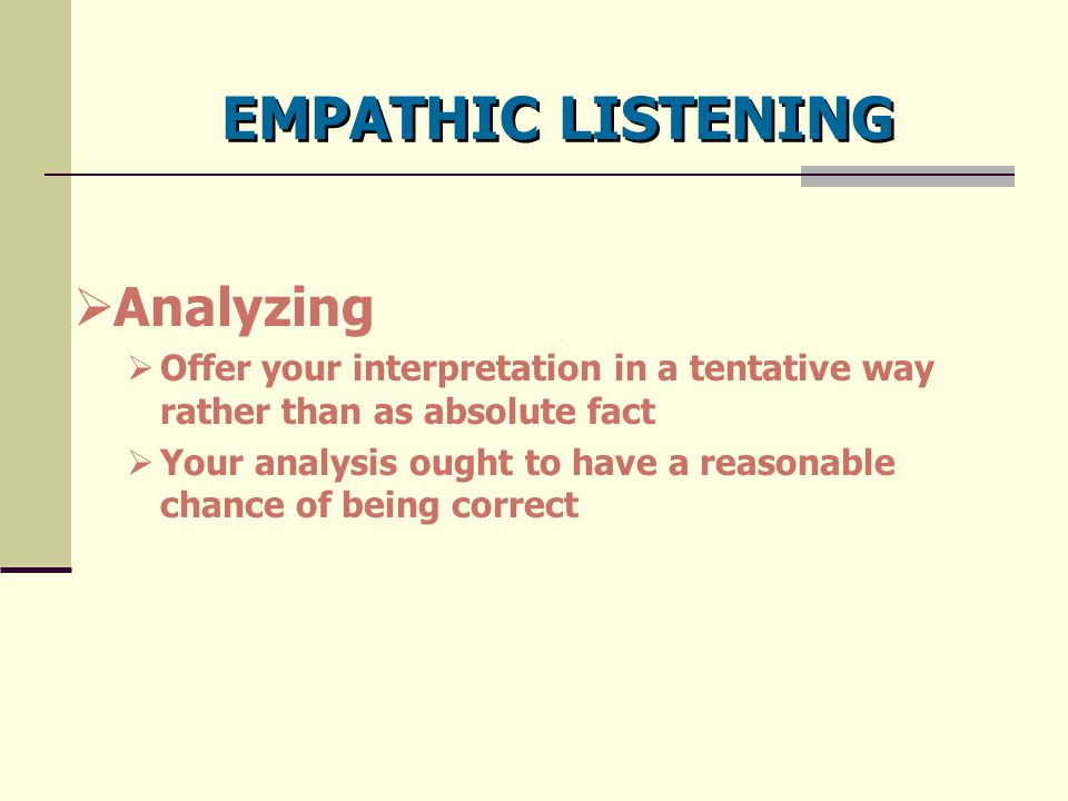 EMPATHIC LISTENING  Analyzing  Offer your interpretation in a tentative way rather than as absolute fact  Your analysis ought to have a reasonable