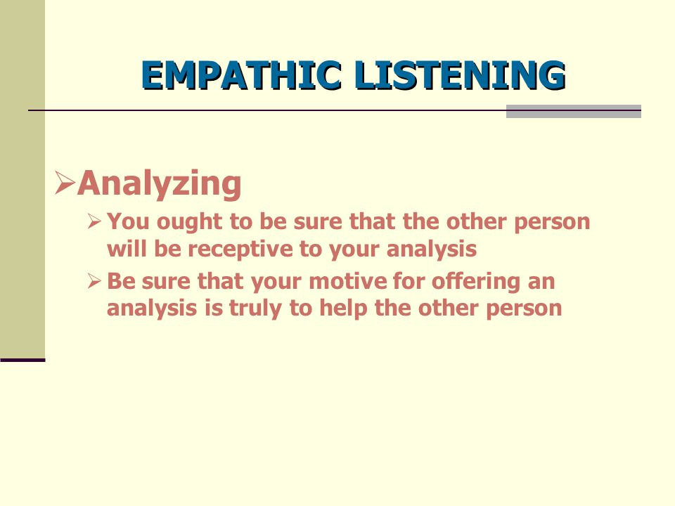 EMPATHIC LISTENING  Analyzing  You ought to be sure that the other person will be receptive to your analysis  Be sure that your motive for offering