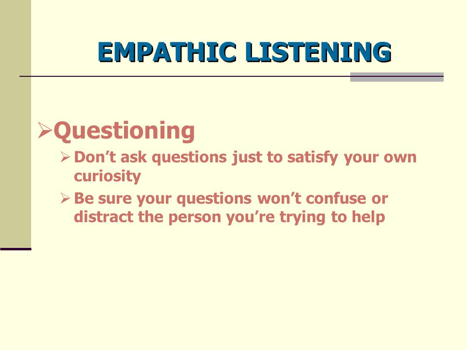 EMPATHIC LISTENING  Questioning  Don't ask questions just to satisfy your own curiosity  Be sure your questions won't confuse or distract the perso