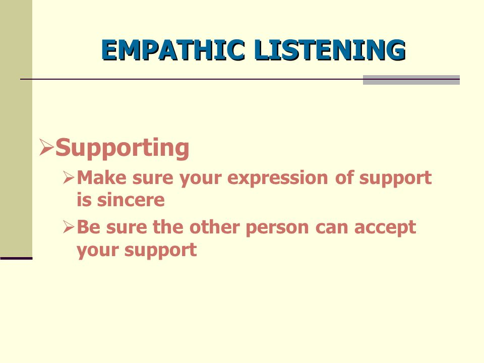 EMPATHIC LISTENING  Supporting  Make sure your expression of support is sincere  Be sure the other person can accept your support