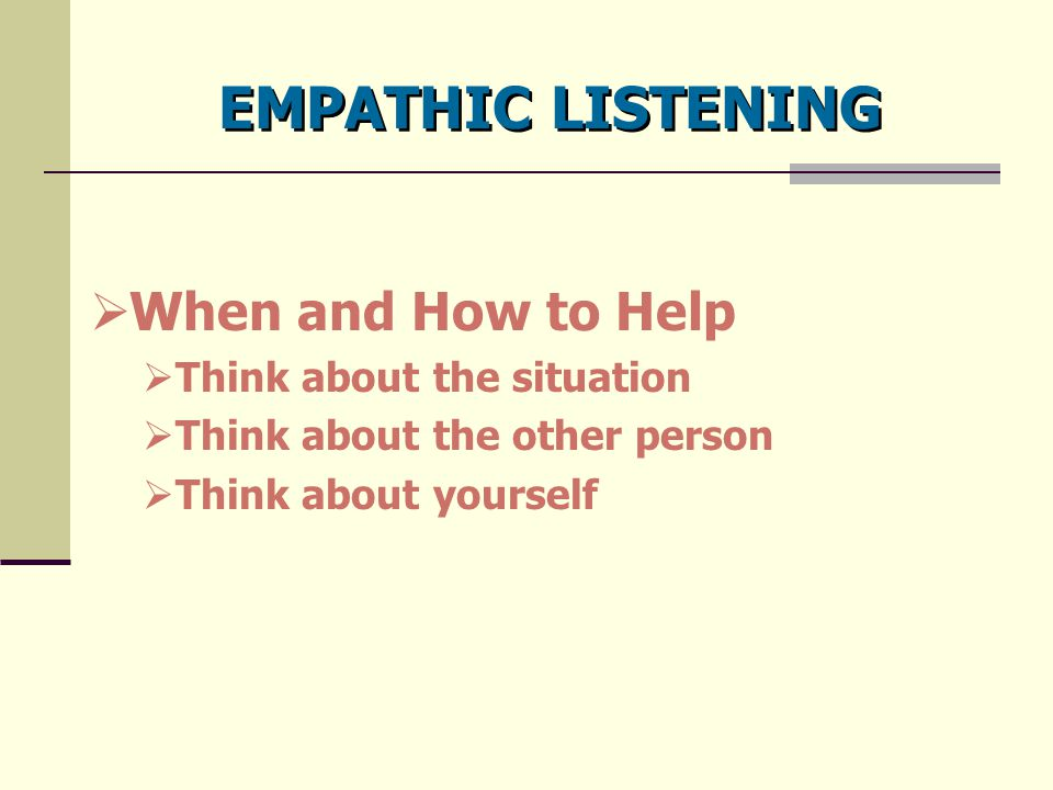 EMPATHIC LISTENING  When and How to Help  Think about the situation  Think about the other person  Think about yourself