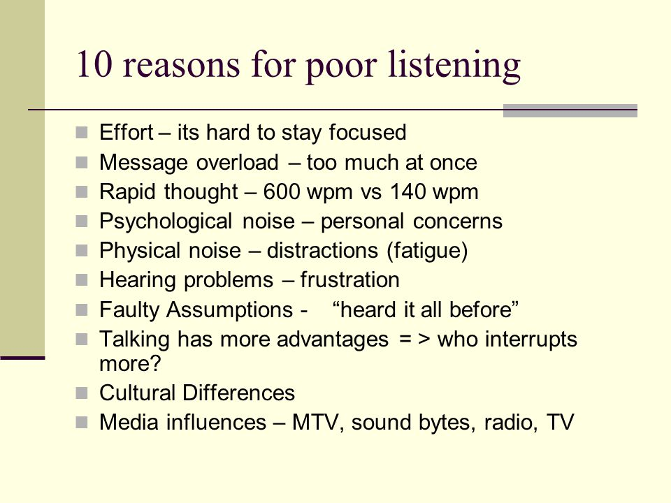 10 reasons for poor listening Effort – its hard to stay focused Message overload – too much at once Rapid thought – 600 wpm vs 140 wpm Psychological n