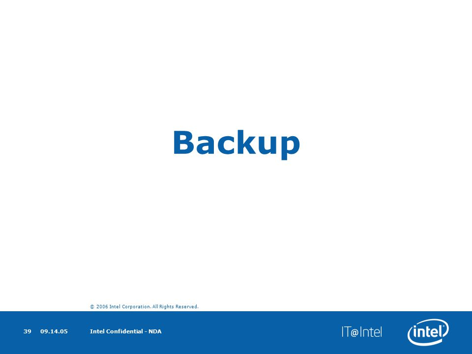 © 2006 Intel Corporation. All Rights Reserved. 09.14.05Intel Confidential - NDA39 Backup