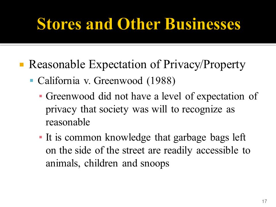 17  Reasonable Expectation of Privacy/Property  California v. Greenwood (1988) ▪ Greenwood did not have a level of expectation of privacy that socie