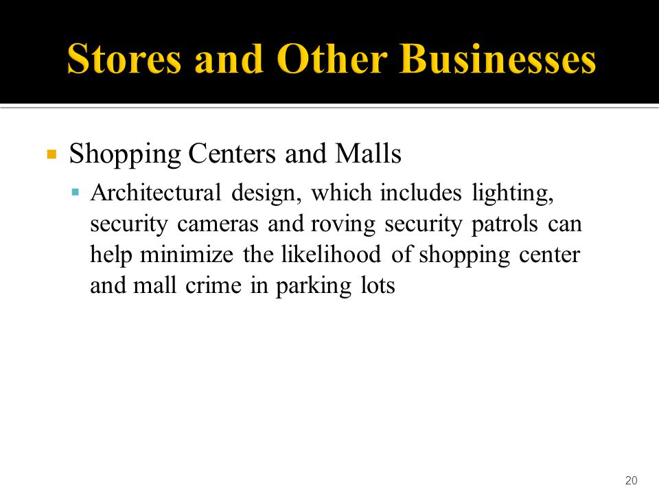  Shopping Centers and Malls  Architectural design, which includes lighting, security cameras and roving security patrols can help minimize the likel