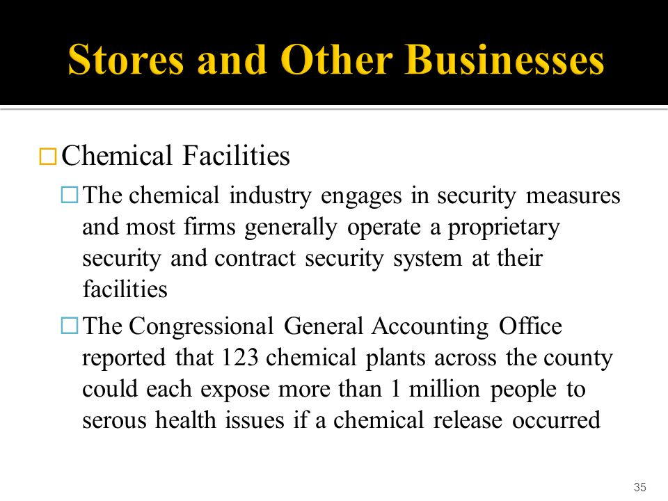  Chemical Facilities  The chemical industry engages in security measures and most firms generally operate a proprietary security and contract securi