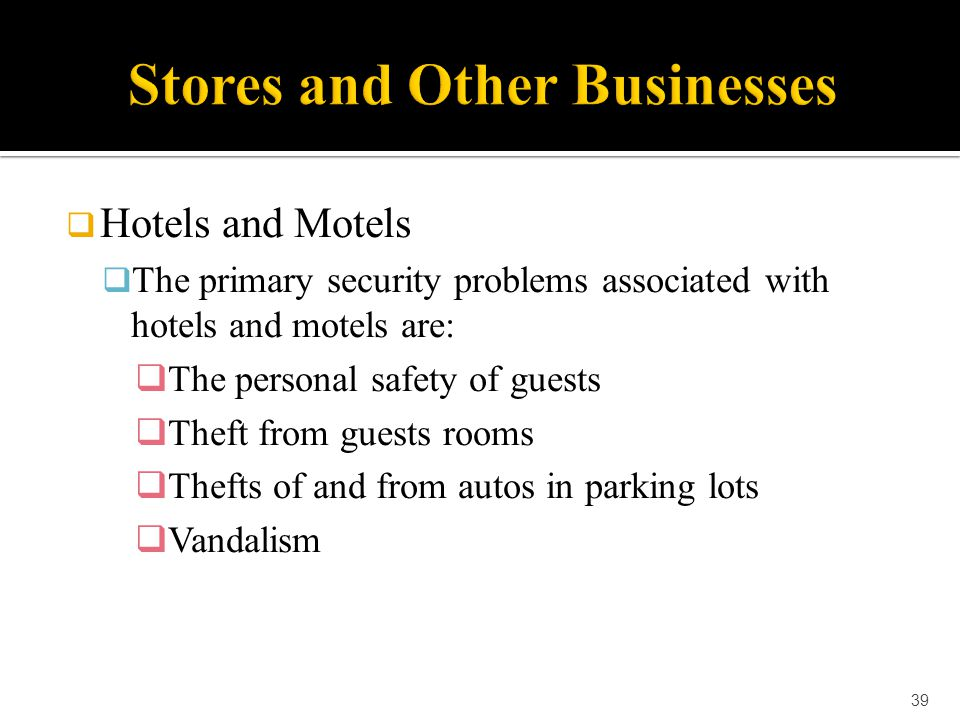  Hotels and Motels  The primary security problems associated with hotels and motels are:  The personal safety of guests  Theft from guests rooms 