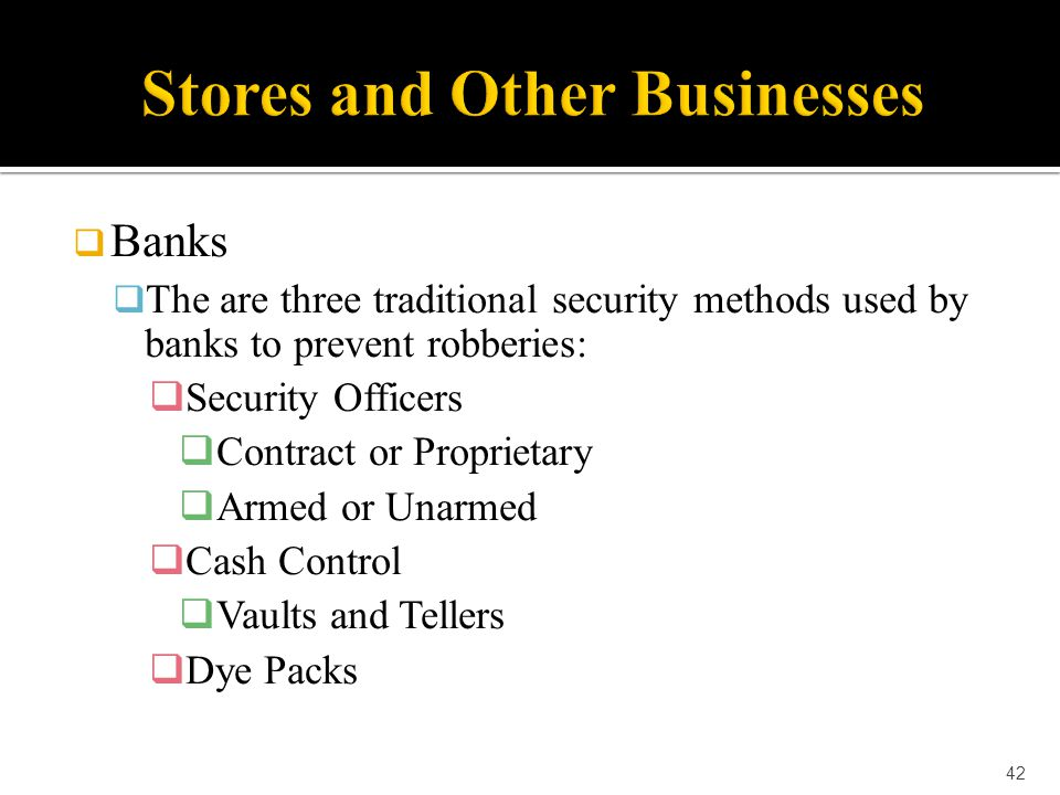  Banks  The are three traditional security methods used by banks to prevent robberies:  Security Officers  Contract or Proprietary  Armed or Unar
