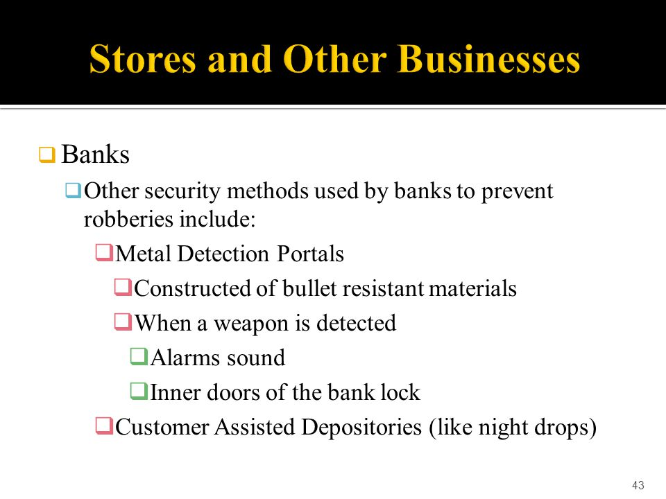  Banks  Other security methods used by banks to prevent robberies include:  Metal Detection Portals  Constructed of bullet resistant materials  W