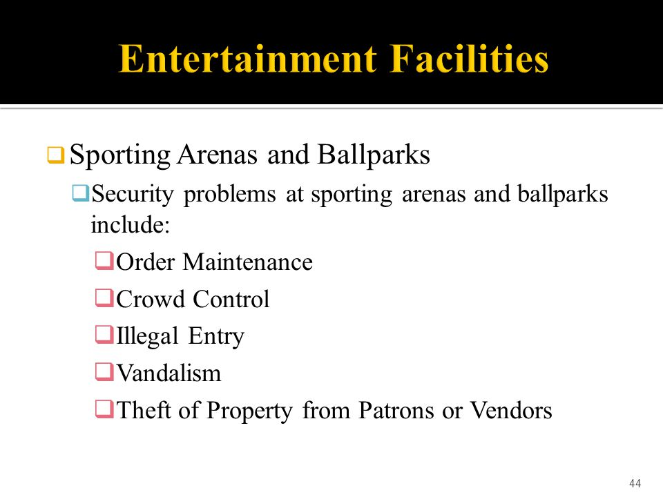  Sporting Arenas and Ballparks  Security problems at sporting arenas and ballparks include:  Order Maintenance  Crowd Control  Illegal Entry  Va