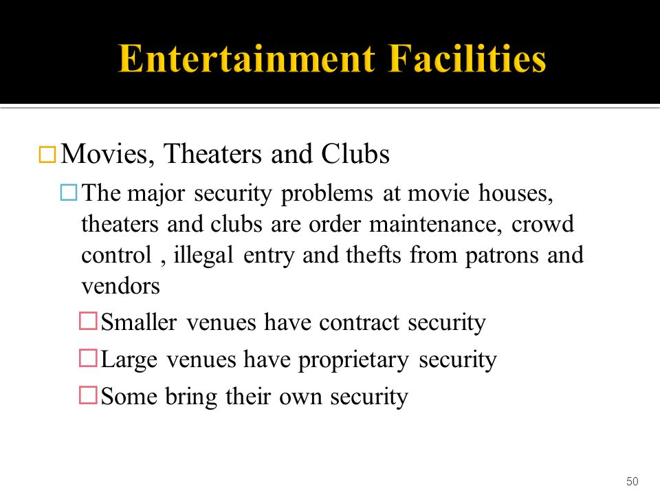 Movies, Theaters and Clubs  The major security problems at movie houses, theaters and clubs are order maintenance, crowd control, illegal entry and