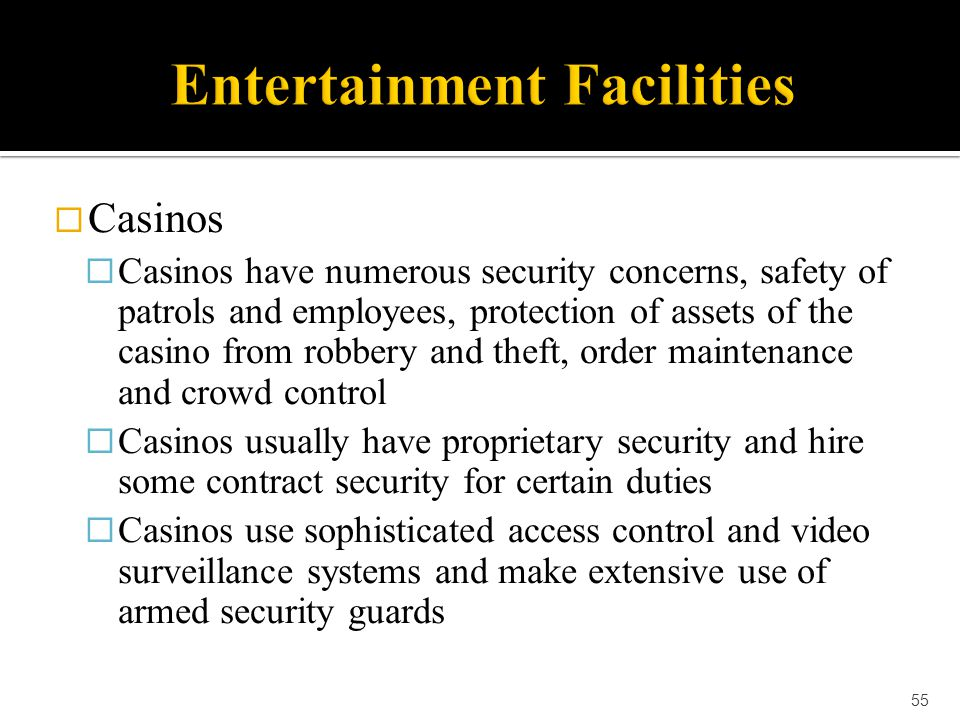  Casinos  Casinos have numerous security concerns, safety of patrols and employees, protection of assets of the casino from robbery and theft, order