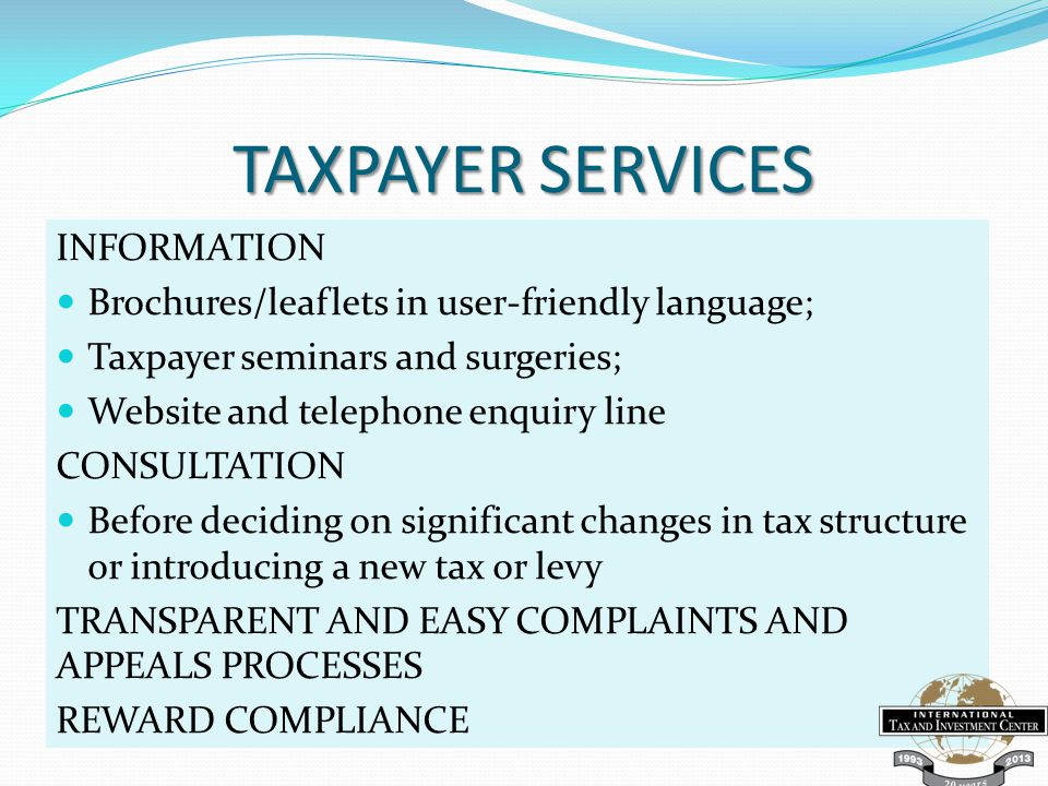 TAXPAYER SERVICES INFORMATION Brochures/leaflets in user-friendly language; Taxpayer seminars and surgeries; Website and telephone enquiry line CONSULTATION Before deciding on significant changes in tax structure or introducing a new tax or levy TRANSPARENT AND EASY COMPLAINTS AND APPEALS PROCESSES REWARD COMPLIANCE