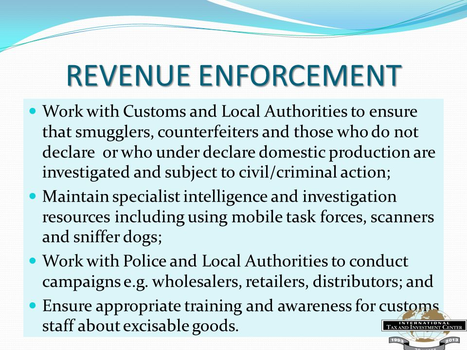 REVENUE ENFORCEMENT Work with Customs and Local Authorities to ensure that smugglers, counterfeiters and those who do not declare or who under declare domestic production are investigated and subject to civil/criminal action; Maintain specialist intelligence and investigation resources including using mobile task forces, scanners and sniffer dogs; Work with Police and Local Authorities to conduct campaigns e.g.