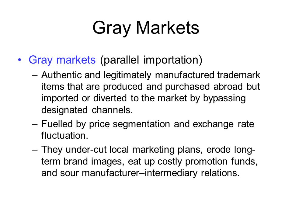 Gray Markets Gray markets (parallel importation) –Authentic and legitimately manufactured trademark items that are produced and purchased abroad but i