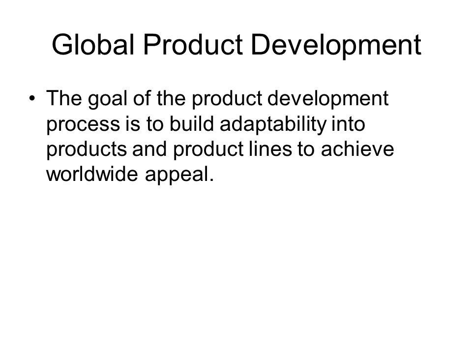 Global Product Development The goal of the product development process is to build adaptability into products and product lines to achieve worldwide a