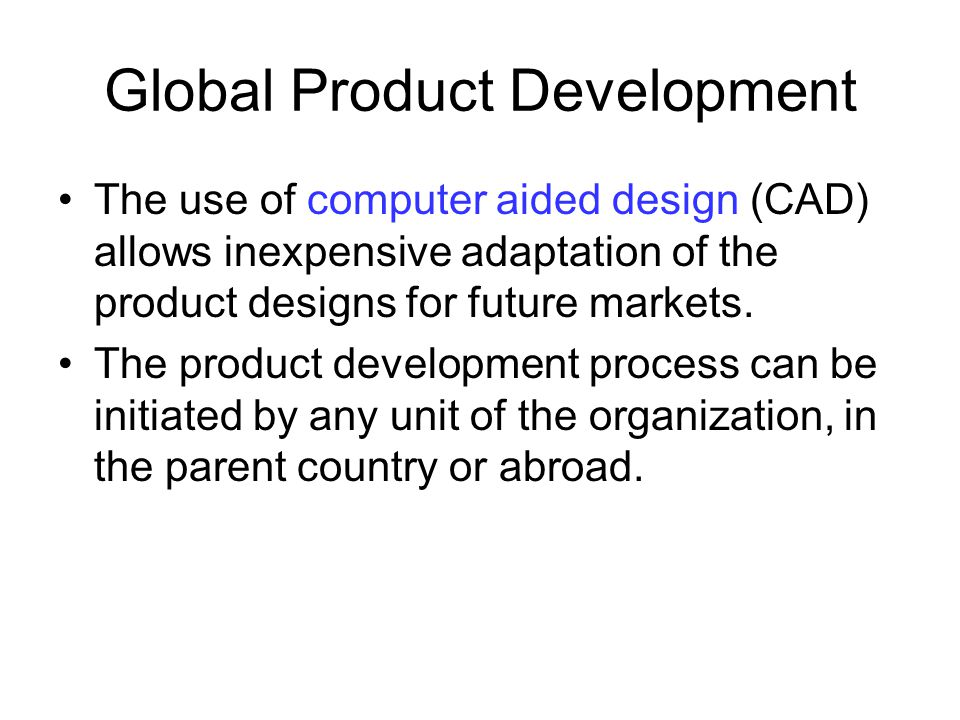 Global Product Development The use of computer aided design (CAD) allows inexpensive adaptation of the product designs for future markets. The product