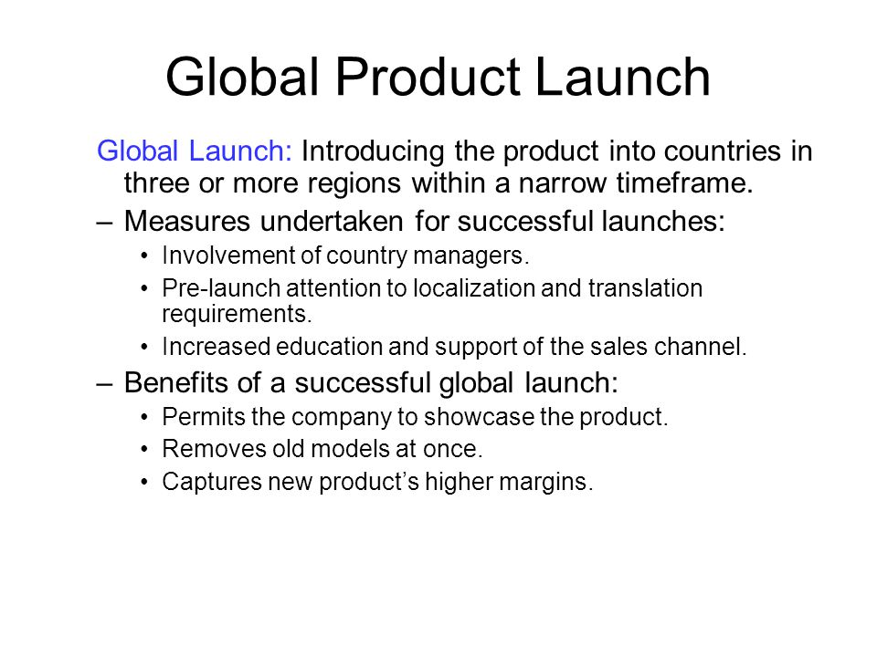 Global Product Launch Global Launch: Introducing the product into countries in three or more regions within a narrow timeframe. –Measures undertaken f