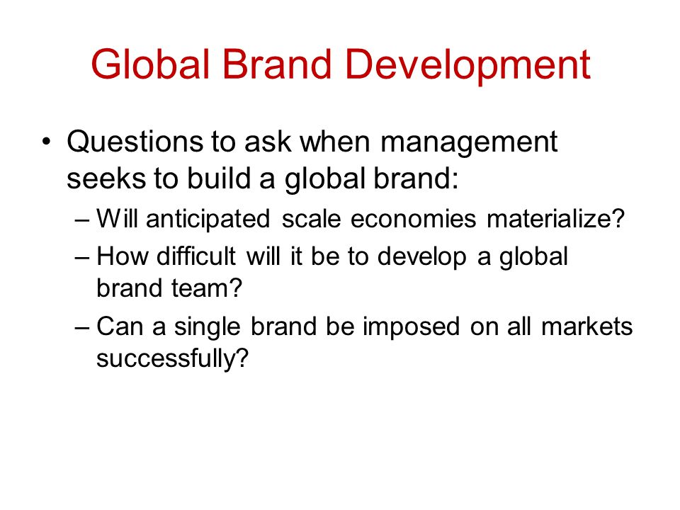 Global Brand Development Questions to ask when management seeks to build a global brand: –Will anticipated scale economies materialize? –How difficult