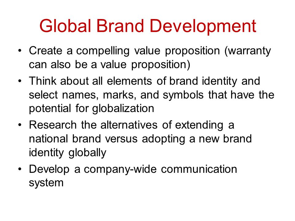 Global Brand Development Create a compelling value proposition (warranty can also be a value proposition) Think about all elements of brand identity a