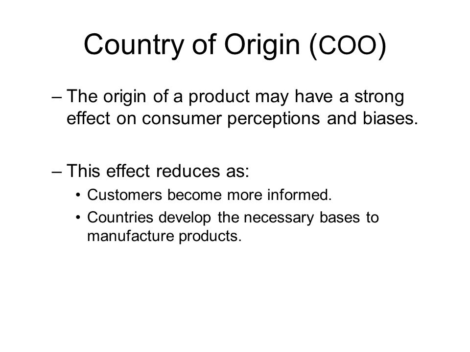 Country of Origin ( COO ) –The origin of a product may have a strong effect on consumer perceptions and biases. –This effect reduces as: Customers bec