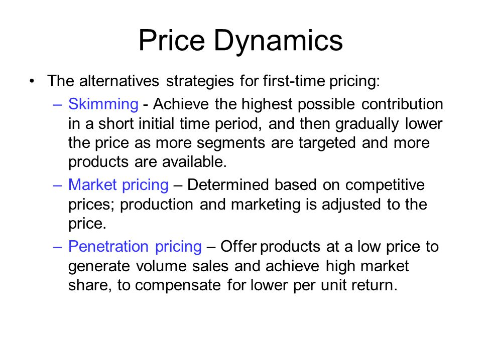 Price Dynamics The alternatives strategies for first-time pricing: –Skimming - Achieve the highest possible contribution in a short initial time perio