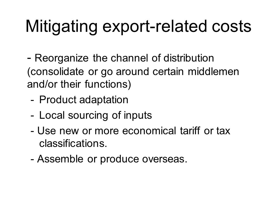 Mitigating export-related costs - Reorganize the channel of distribution (consolidate or go around certain middlemen and/or their functions) -Product