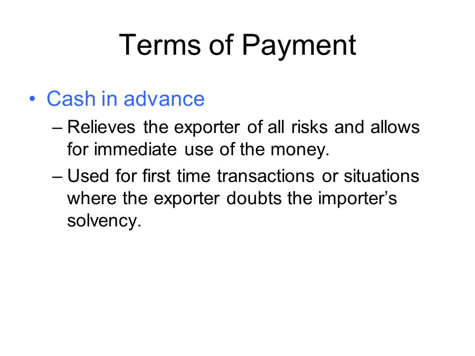 Terms of Payment Cash in advance –Relieves the exporter of all risks and allows for immediate use of the money. –Used for first time transactions or s