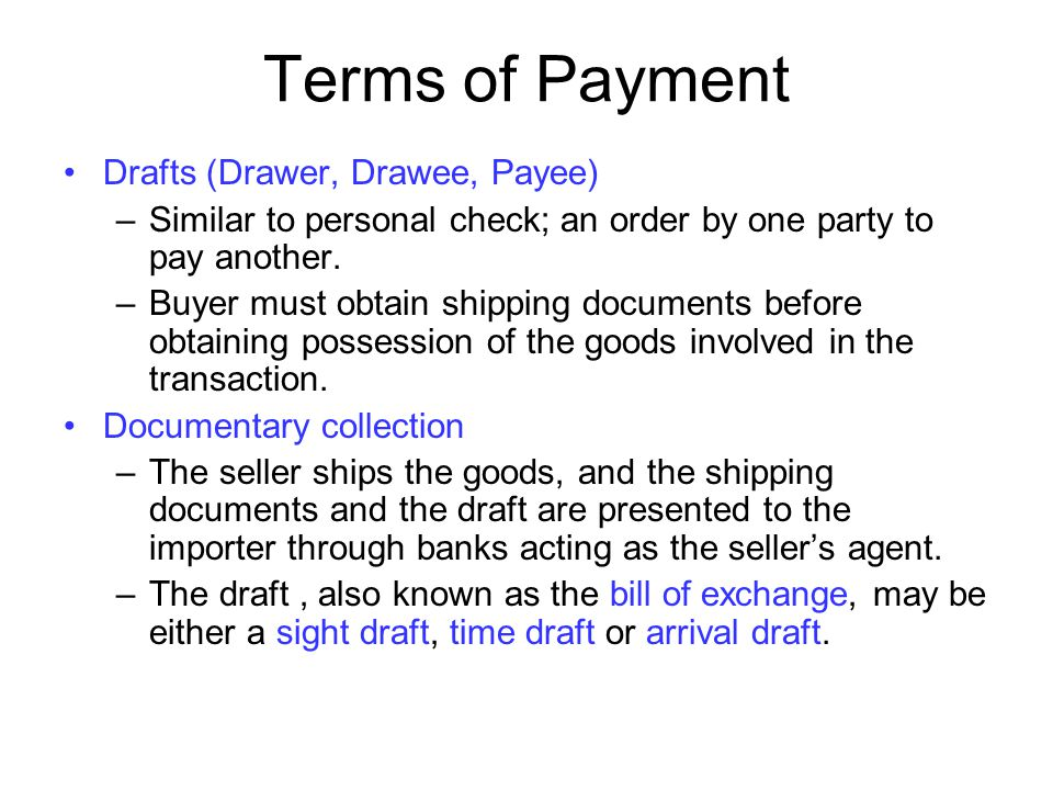 Terms of Payment Drafts (Drawer, Drawee, Payee) –Similar to personal check; an order by one party to pay another. –Buyer must obtain shipping document