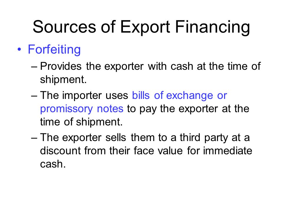 Sources of Export Financing Forfeiting –Provides the exporter with cash at the time of shipment. –The importer uses bills of exchange or promissory no