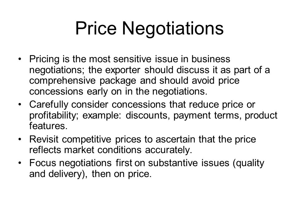 Price Negotiations Pricing is the most sensitive issue in business negotiations; the exporter should discuss it as part of a comprehensive package and