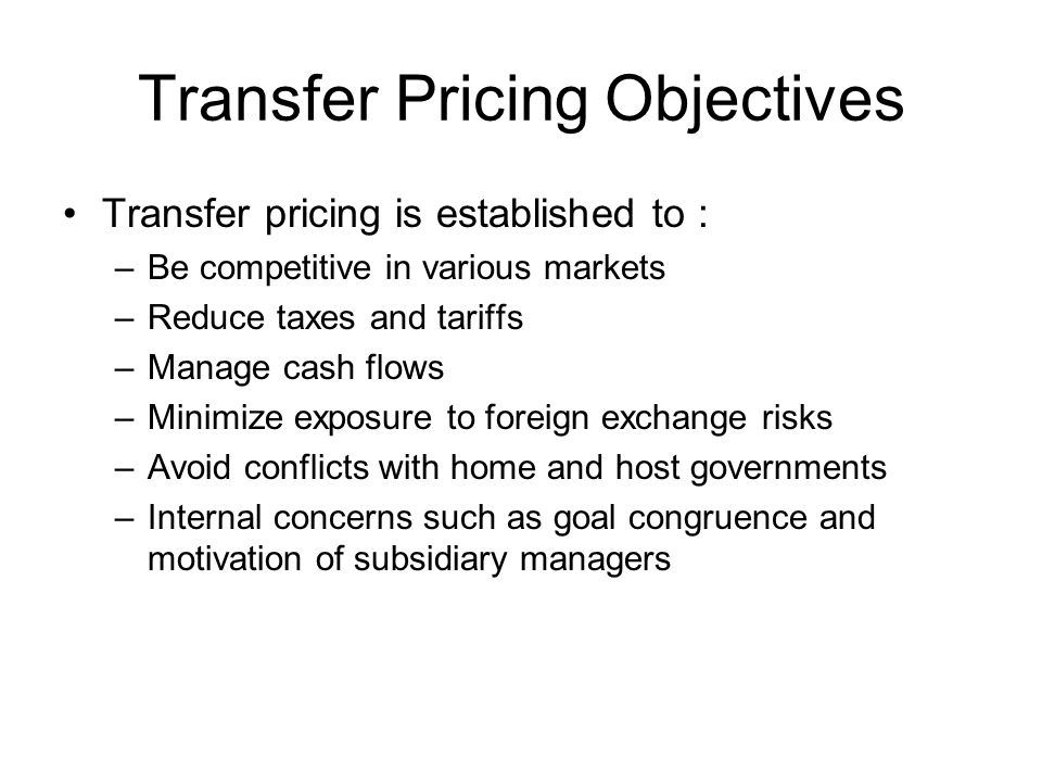 Transfer Pricing Objectives Transfer pricing is established to : –Be competitive in various markets –Reduce taxes and tariffs –Manage cash flows –Mini