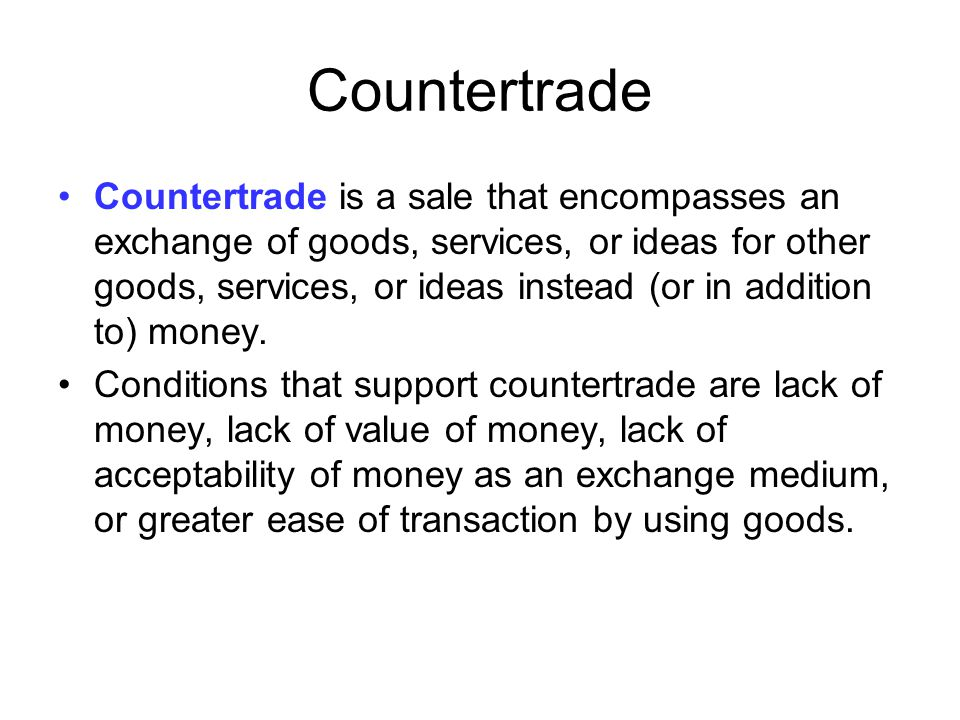 Countertrade Countertrade is a sale that encompasses an exchange of goods, services, or ideas for other goods, services, or ideas instead (or in addit