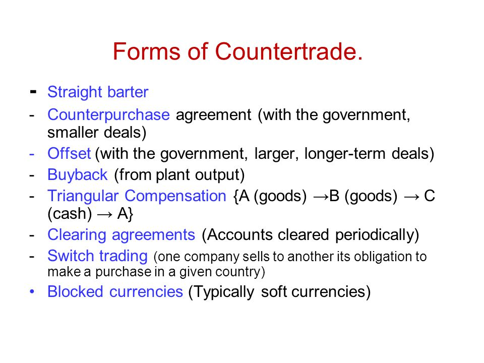 Forms of Countertrade. - Straight barter -Counterpurchase agreement (with the government, smaller deals) -Offset (with the government, larger, longer-