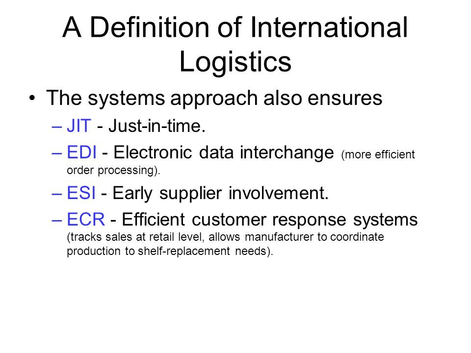 A Definition of International Logistics The systems approach also ensures –JIT - Just-in-time. –EDI - Electronic data interchange (more efficient orde