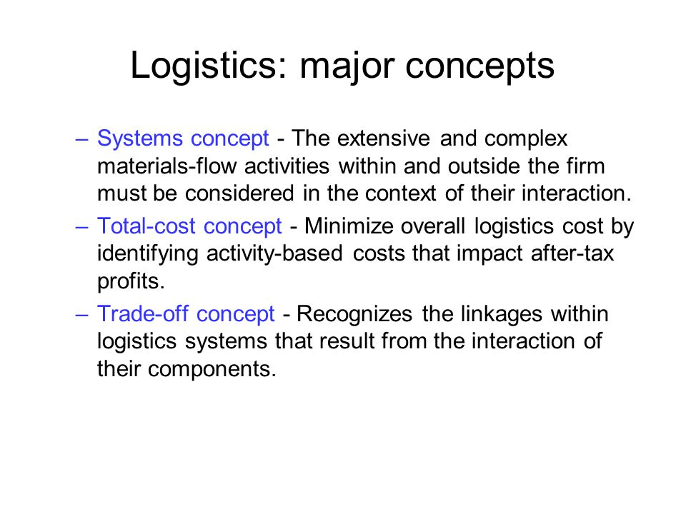 Logistics: major concepts –Systems concept - The extensive and complex materials-flow activities within and outside the firm must be considered in the