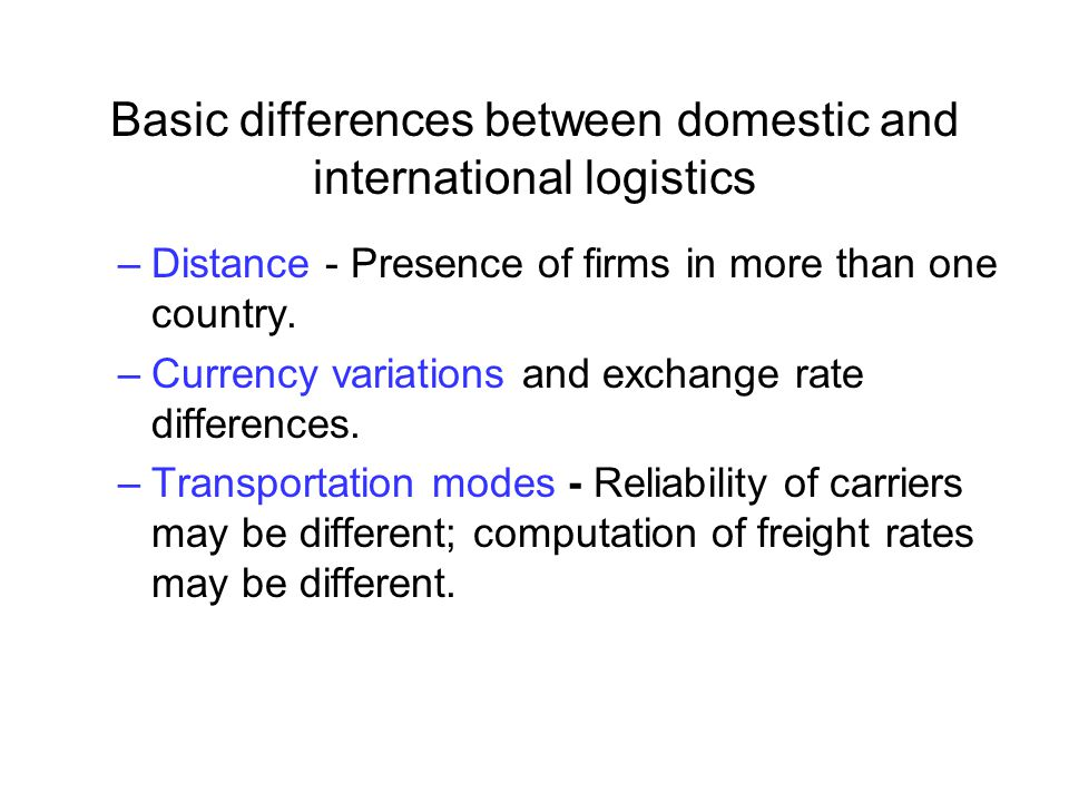 Basic differences between domestic and international logistics –Distance - Presence of firms in more than one country. –Currency variations and exchan