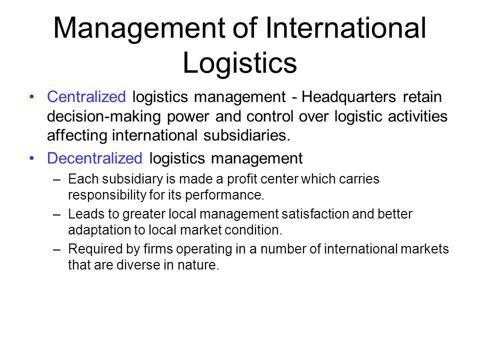 Management of International Logistics Centralized logistics management - Headquarters retain decision-making power and control over logistic activitie