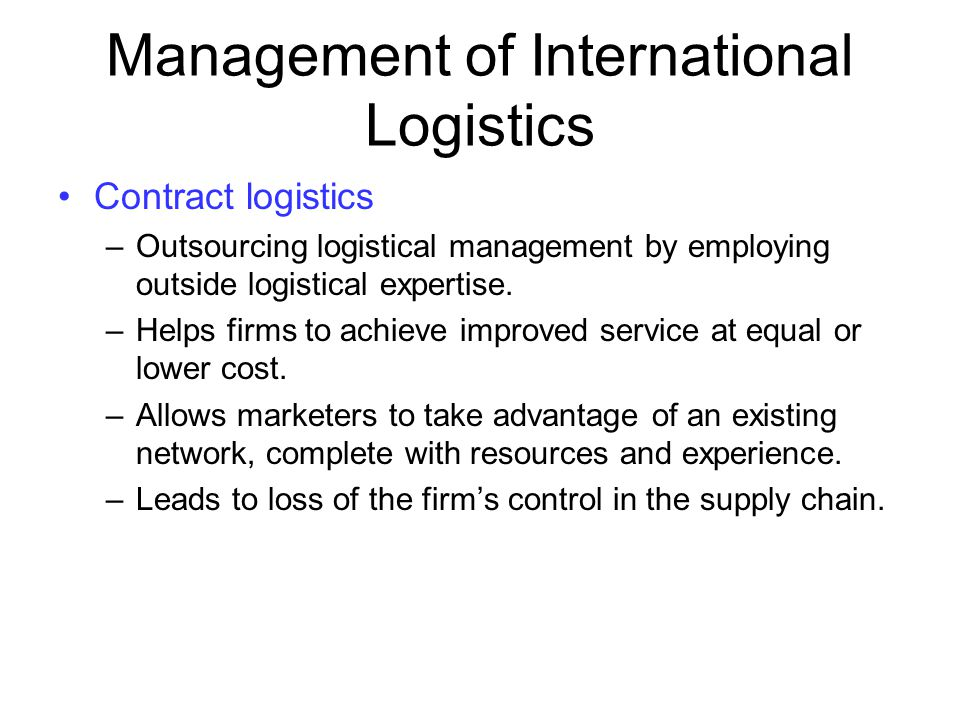 Management of International Logistics Contract logistics –Outsourcing logistical management by employing outside logistical expertise. –Helps firms to