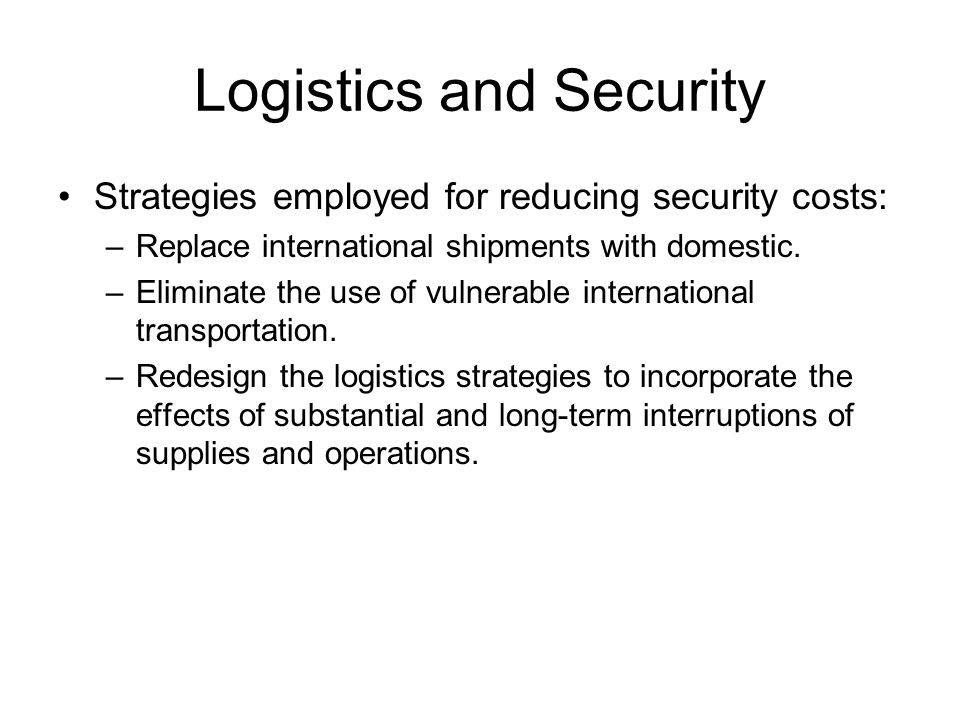Logistics and Security Strategies employed for reducing security costs: –Replace international shipments with domestic. –Eliminate the use of vulnerab