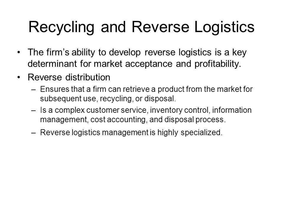 Recycling and Reverse Logistics The firm's ability to develop reverse logistics is a key determinant for market acceptance and profitability. Reverse