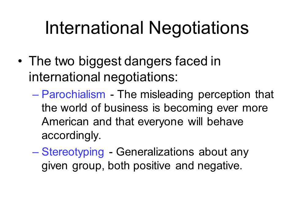 International Negotiations The two biggest dangers faced in international negotiations: –Parochialism - The misleading perception that the world of bu