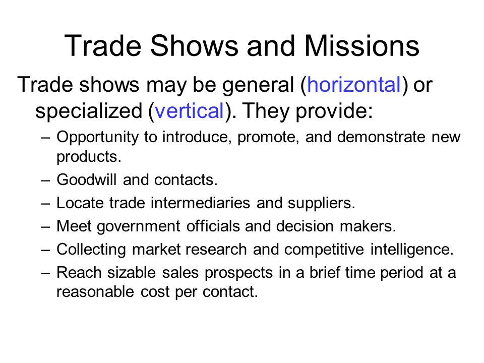 Trade Shows and Missions Trade shows may be general (horizontal) or specialized (vertical). They provide: –Opportunity to introduce, promote, and demo