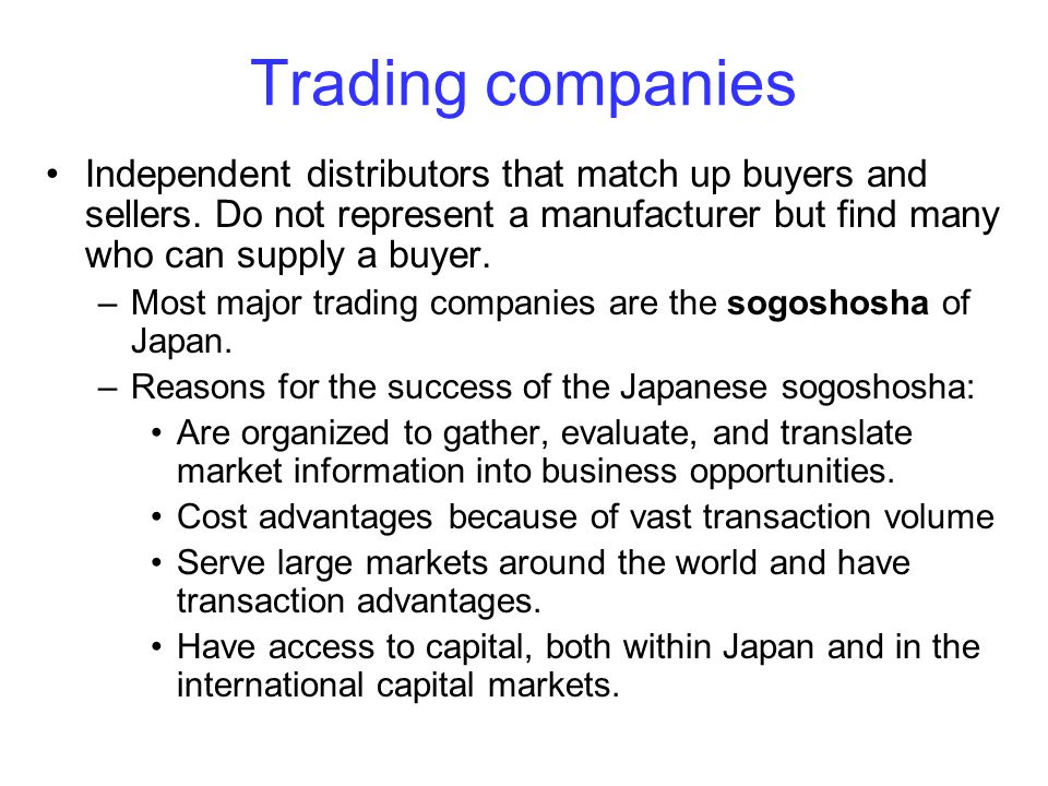 Trading companies Independent distributors that match up buyers and sellers. Do not represent a manufacturer but find many who can supply a buyer. –Mo