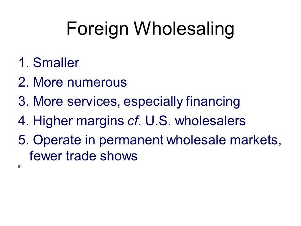Foreign Wholesaling 1. Smaller 2. More numerous 3. More services, especially financing 4. Higher margins cf. U.S. wholesalers 5. Operate in permanent