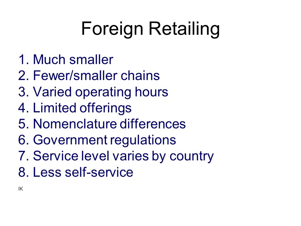 Foreign Retailing 1. Much smaller 2. Fewer/smaller chains 3. Varied operating hours 4. Limited offerings 5. Nomenclature differences 6. Government reg