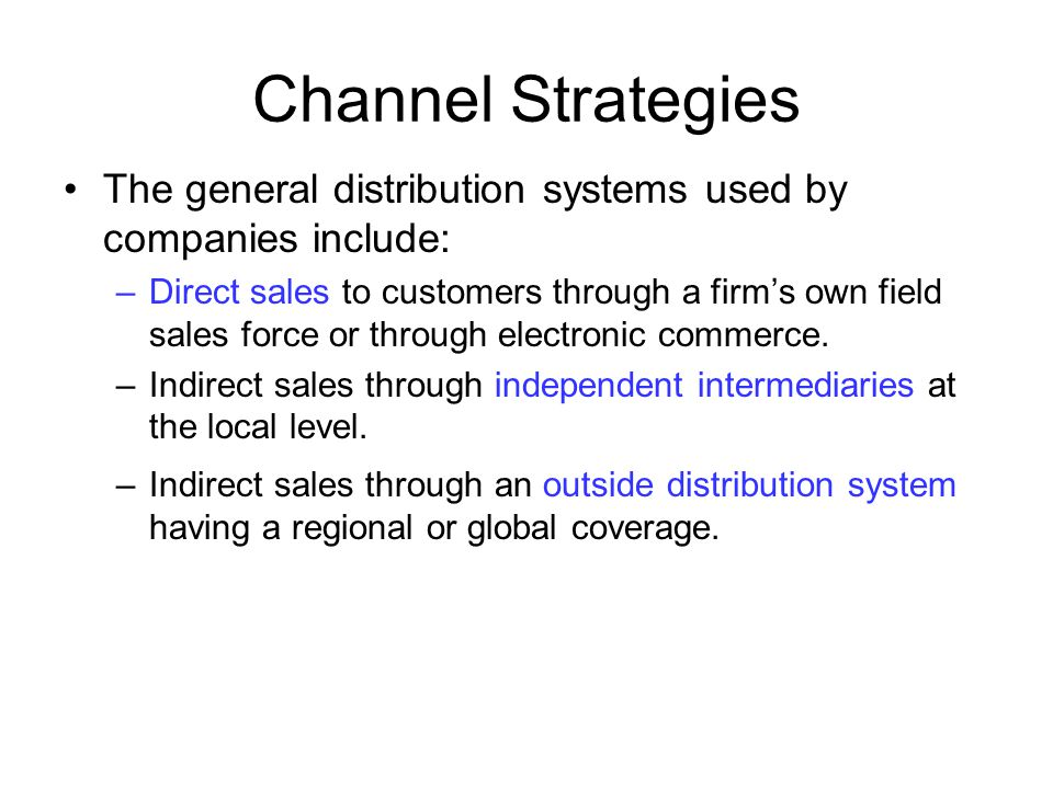The general distribution systems used by companies include: –Direct sales to customers through a firm's own field sales force or through electronic co